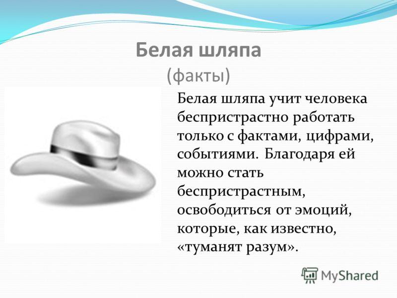 Белая шляпа (факты) Белая шляпа учит человека беспристрастно работать только с фактами, цифрами, событиями. Благодаря ей можно стать беспристрастным, освободиться от эмоций, которые, как известно, «туманят разум».