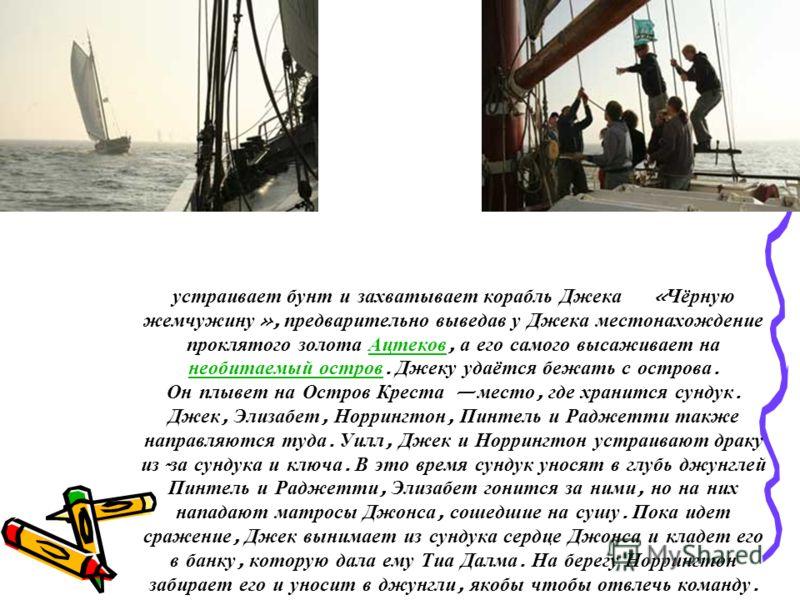 устраивает бунт и захватывает корабль Джека « Чёрную жемчужину », предварительно выведав у Джека местонахождение проклятого золота Ацтеков, а его самого высаживает на необитаемый остров. Джеку удаётся бежать с острова. Он плывет на Остров Креста мест