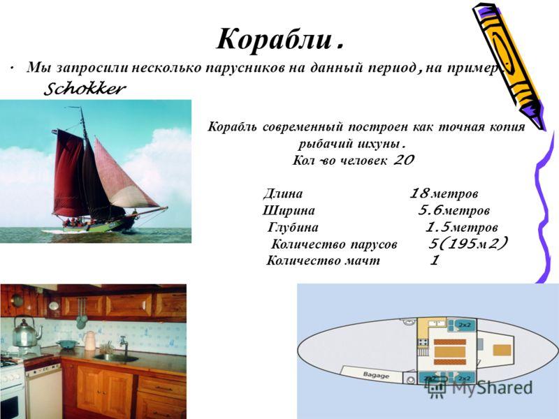 Корабли. Мы запросили несколько парусников на данный период, на пример : Schokker Корабль современный построен как точная копия рыбачий шхуны. Кол - во человек 20 Длина 18 метров Ширина 5.6 метров Глубина 1.5 метров Количество парусов 5(195 м 2) Коли
