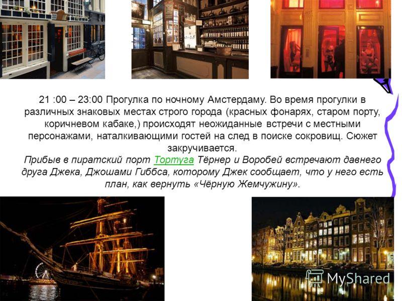 21 :00 – 23:00 Прогулка по ночному Амстердаму. Во время прогулки в различных знаковых местах строго города (красных фонарях, старом порту, коричневом кабаке,) происходят неожиданные встречи с местными персонажами, наталкивающими гостей на след в поис