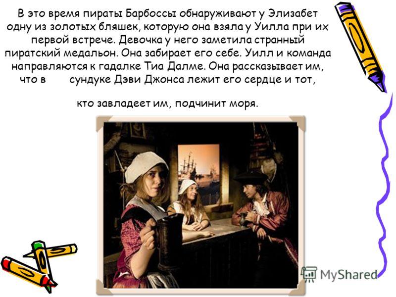 В это время пираты Барбоссы обнаруживают у Элизабет одну из золотых бляшек, которую она взяла у Уилла при их первой встрече. Девочка у него заметила странный пиратский медальон. Она забирает его себе. Уилл и команда направляются к гадалке Тиа Далме.
