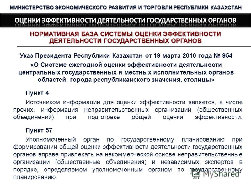 НОРМАТИВНАЯ БАЗА СИСТЕМЫ ОЦЕНКИ ЭФФЕКТИВНОСТИ ДЕЯТЕЛЬНОСТИ ГОСУДАРСТВЕННЫХ ОРГАНОВ МИНИСТЕРСТВО ЭКОНОМИЧЕСКОГО РАЗВИТИЯ И ТОРГОВЛИ РЕСПУБЛИКИ КАЗАХСТАН Указ Президента Республики Казахстан от 19 марта 2010 года 954 «О Системе ежегодной оценки эффекти