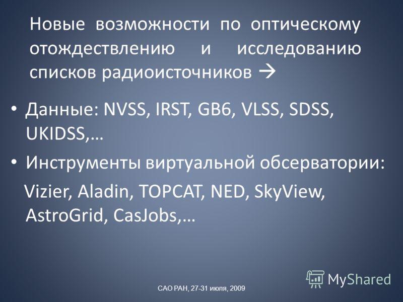 Новые возможности по оптическому отождествлению и исследованию списков радиоисточников Данные: NVSS, IRST, GB6, VLSS, SDSS, UKIDSS,… Инструменты виртуальной обсерватории: Vizier, Aladin, TOPCAT, NED, SkyView, AstroGrid, CasJobs,… САО РАН, 27-31 июля,