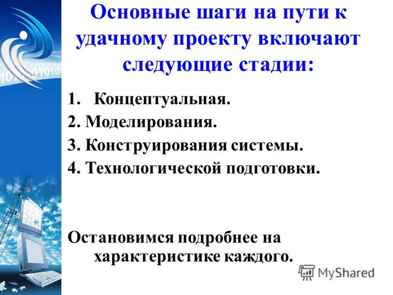 Основные шаги на пути к удачному проекту включают следующие стадии: 1.Концептуальная. 2. Моделирования. 3. Конструирования системы. 4. Технологической подготовки. Остановимся подробнее на характеристике каждого.