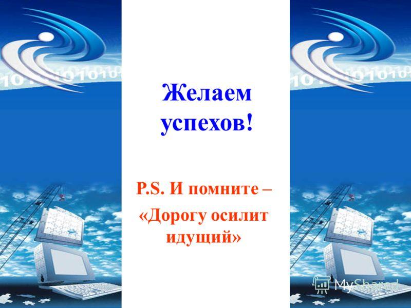Желаем успехов! P.S. И помните – «Дорогу осилит идущий»