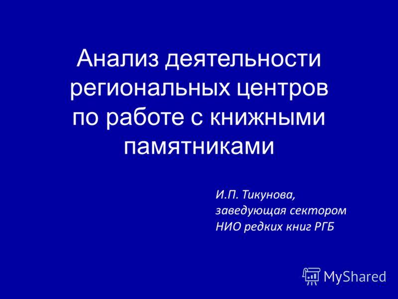 Анализ деятельности региональных центров по работе с книжными памятниками И.П. Тикунова, заведующая сектором НИО редких книг РГБ