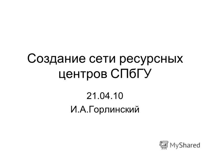 Создание сети ресурсных центров СПбГУ 21.04.10 И.А.Горлинский