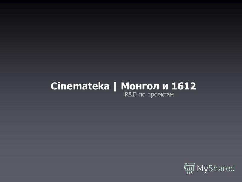 Cinemateka | Монгол и 1612 R&D по проектам