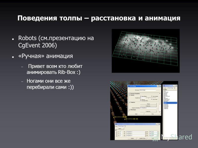 Поведения толпы – расстановка и анимация Robots (см.презентацию на CgEvent 2006) «Ручная» анимация Привет всем кто любит анимировать Rib-Box :) Ногами они все же перебирали сами :))