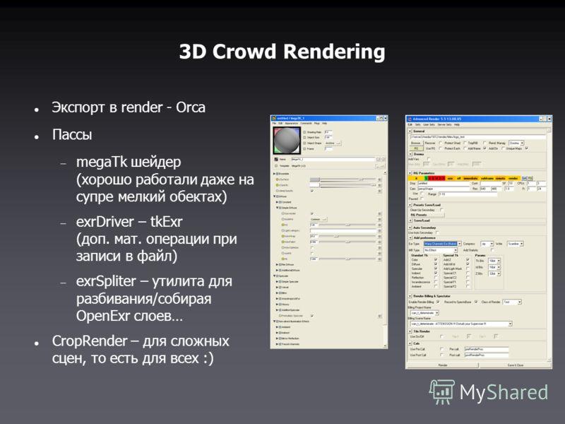 3D Crowd Rendering Экспорт в render - Orca Пассы megaTk шейдер (хорошо работали даже на супре мелкий обектах) exrDriver – tkExr (доп. мат. операции при записи в файл) exrSpliter – утилита для разбивания/собирая OpenExr слоев… CropRender – для сложных