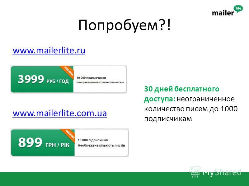 Попробуем?! www.mailerlite.com.ua www.mailerlite.ru 30 дней бесплатного доступа: неограниченное количество писем до 1000 подписчикам