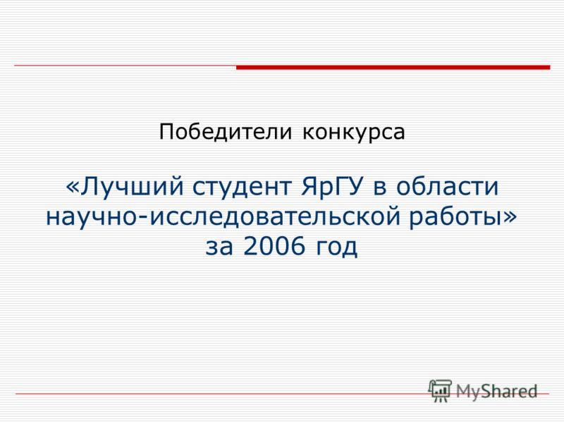 Победители конкурса «Лучший студент ЯрГУ в области научно-исследовательской работы» за 2006 год