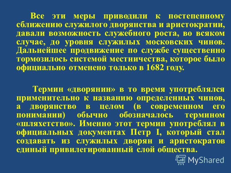 Все эти меры приводили к постепенному сближению служилого дворянства и аристократии, давали возможность служебного роста, во всяком случае, до уровня служилых московских чинов. Дальнейшее продвижение по службе существенно тормозилось системой местнич