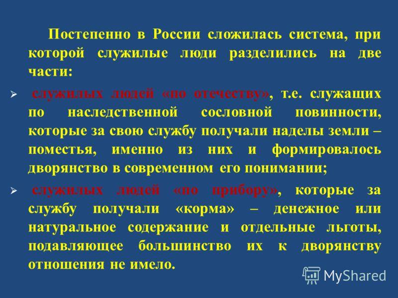 Постепенно в России сложилась система, при которой служилые люди разделились на две части : служилых людей « по отечеству », т. е. служащих по наследственной сословной повинности, которые за свою службу получали наделы земли – поместья, именно из них