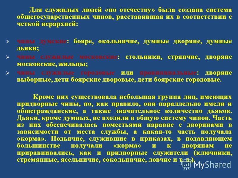 Для служилых людей « по отечеству » была создана система общегосударственных чинов, расставившая их в соответствии с четкой иерархией : чины думские : бояре, окольничие, думные дворяне, думные дьяки ; чины служилые московские : стольники, стряпчие, д