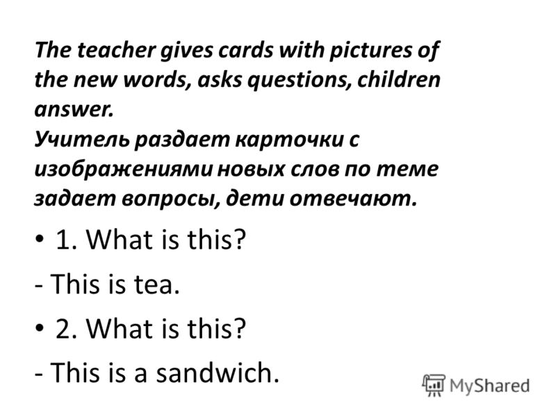 The teacher gives cards with pictures of the new words, asks questions, children answer. Учитель раздает карточки с изображениями новых слов по теме задает вопросы, дети отвечают. 1. What is this? - This is tea. 2. What is this? - This is a sandwich.