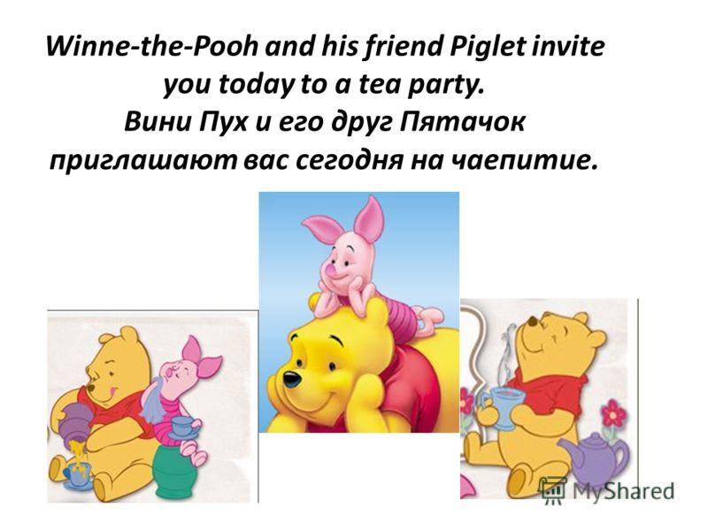 Winne-the-Pooh and his friend Piglet invite you today to a tea party. Вини Пух и его друг Пятачок приглашают вас сегодня на чаепитие.