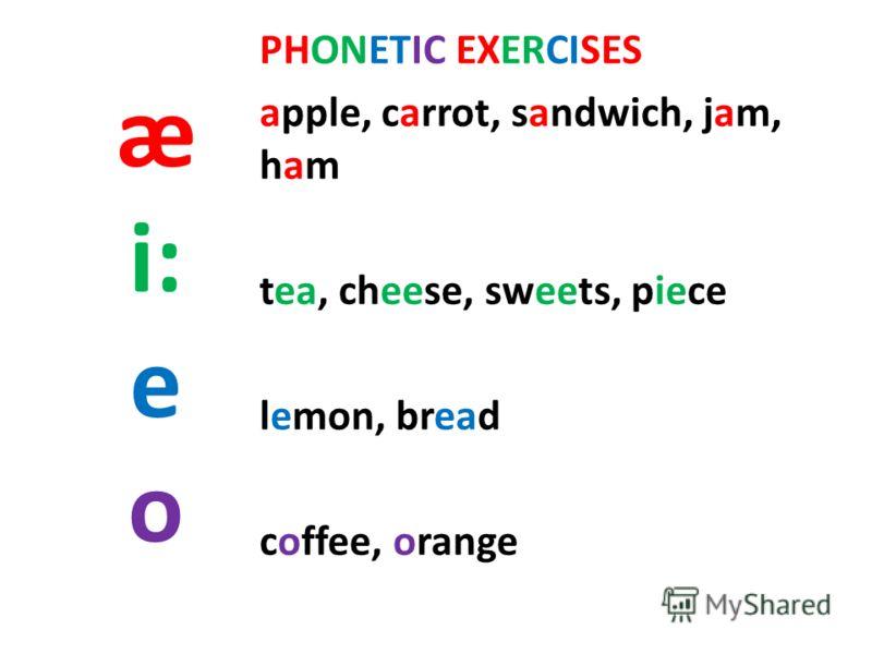 æ i: e o PHONETIC EXERCISES apple, carrot, sandwich, jam, ham tea, cheese, sweets, piece lemon, bread coffee, orange