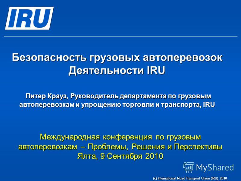 (c) International Road Transport Union (IRU) 2010 Безопасность грузовых автоперевозок Деятельности IRU Питер Крауз, Руководитель департамента по грузовым автоперевозкам и упрощению торговли и транспорта, IRU Международная конференция по грузовым авто