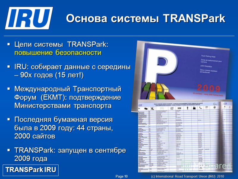 Page 10 (c) International Road Transport Union (IRU) 2010 Основа системы TRANSPark Цели системы TRANSPark: повышение безопасности Цели системы TRANSPark: повышение безопасности IRU: собирает данные с середины – 90х годов (15 лет!) IRU: собирает данны