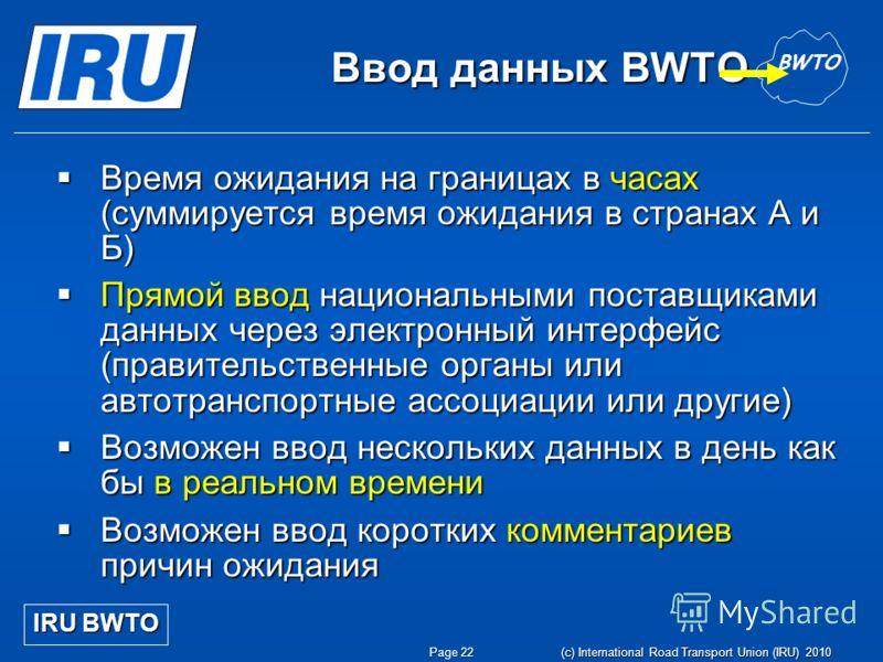 Page 22 (c) International Road Transport Union (IRU) 2010 Ввод данных BWTO Время ожидания на границах в часах (суммируется время ожидания в странах A и Б) Время ожидания на границах в часах (суммируется время ожидания в странах A и Б) Прямой ввод нац