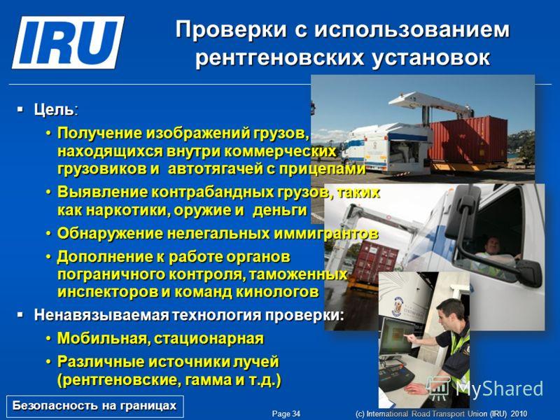 Page 34 (c) International Road Transport Union (IRU) 2010 Проверки с использованием рентгеновских установок Безопасность на границах Цель: Цель: Получение изображений грузов, находящихся внутри коммерческих грузовиков и автотягачей с прицепамиПолучен