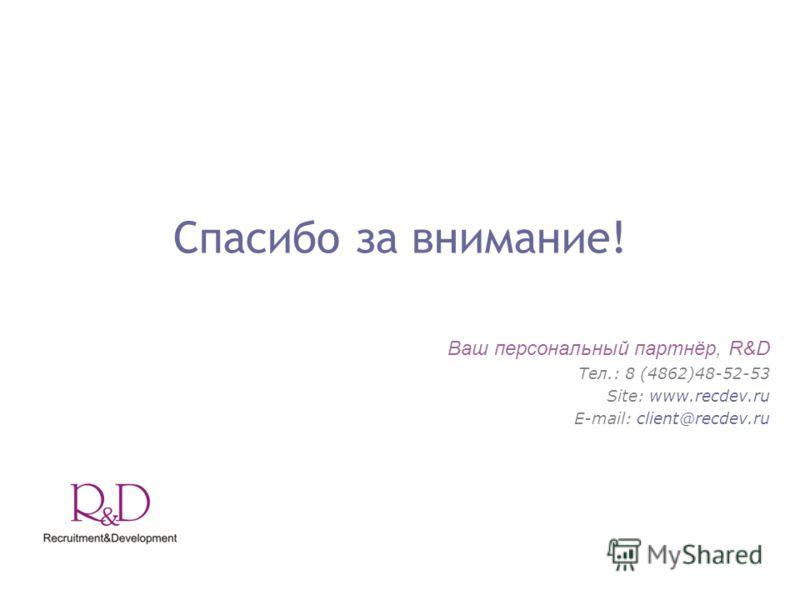 Спасибо за внимание! Ваш персональный партнёр, R&D Тел.: 8 (4862)48-52-53 Site: www.recdev.ru E-mail: client@recdev.ru