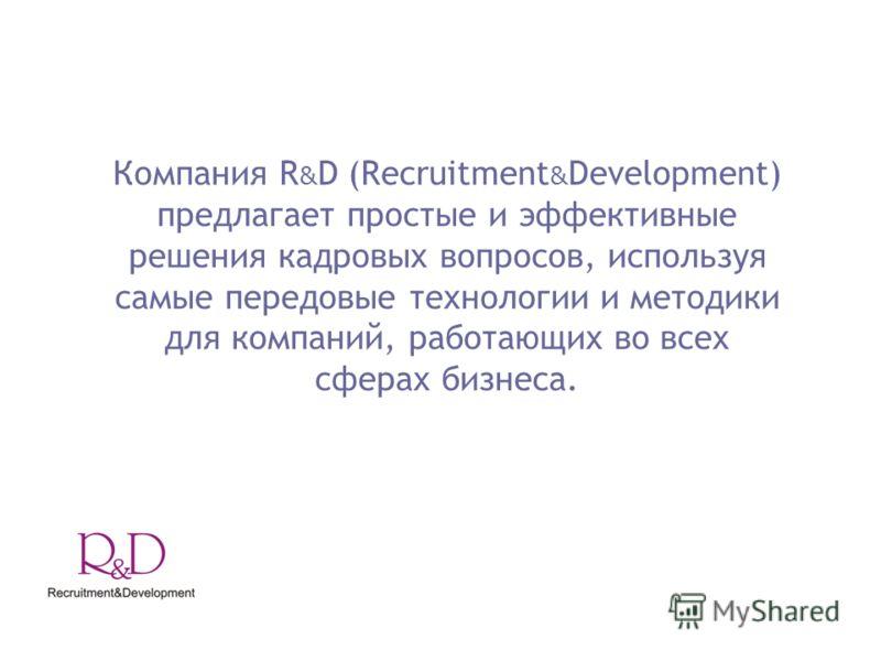 Компания R & D (Recruitment & Development) предлагает простые и эффективные решения кадровых вопросов, используя самые передовые технологии и методики для компаний, работающих во всех сферах бизнеса.