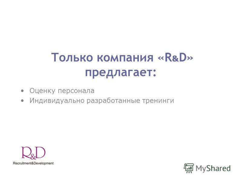 Только компания «R & D» предлагает: Оценку персонала Индивидуально разработанные тренинги