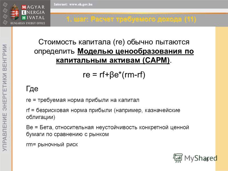 15 УПРАВЛЕНИЕ ЭНЕРГЕТИКИ ВЕНГРИИ Internet: www.eh.gov.hu 1. шаг: Расчет требуемого дохода (11) Стоимость капитала (re) обычно пытаются определить Моделью ценообразования по капитальным активам (CAPM). re = rf+βe*(rm-rf) Где re = требуемая норма прибы
