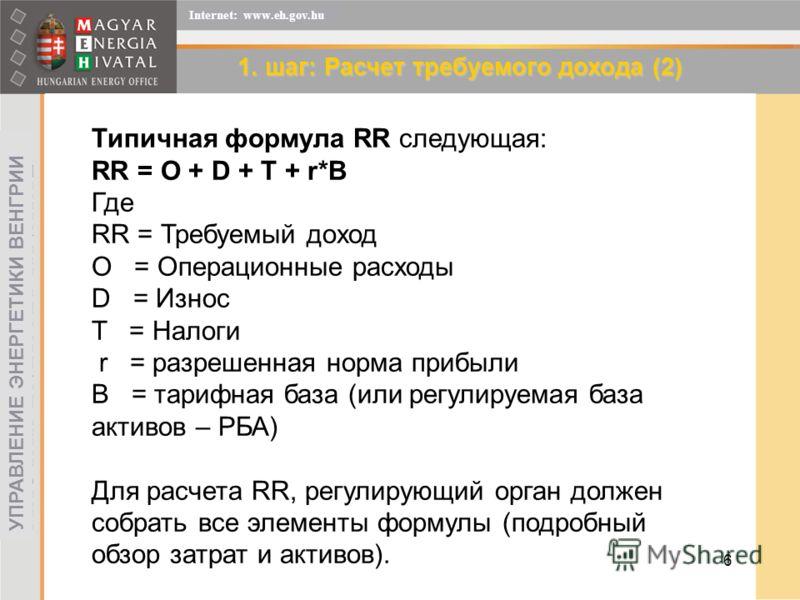 6 УПРАВЛЕНИЕ ЭНЕРГЕТИКИ ВЕНГРИИ Internet: www.eh.gov.hu 1. шаг: Расчет требуемого дохода (2) Типичная формула RR следующая: RR = O + D + T + r*B Где RR = Требуемый доход O = Операционные расходы D = Износ T = Налоги r = разрешенная норма прибыли B =