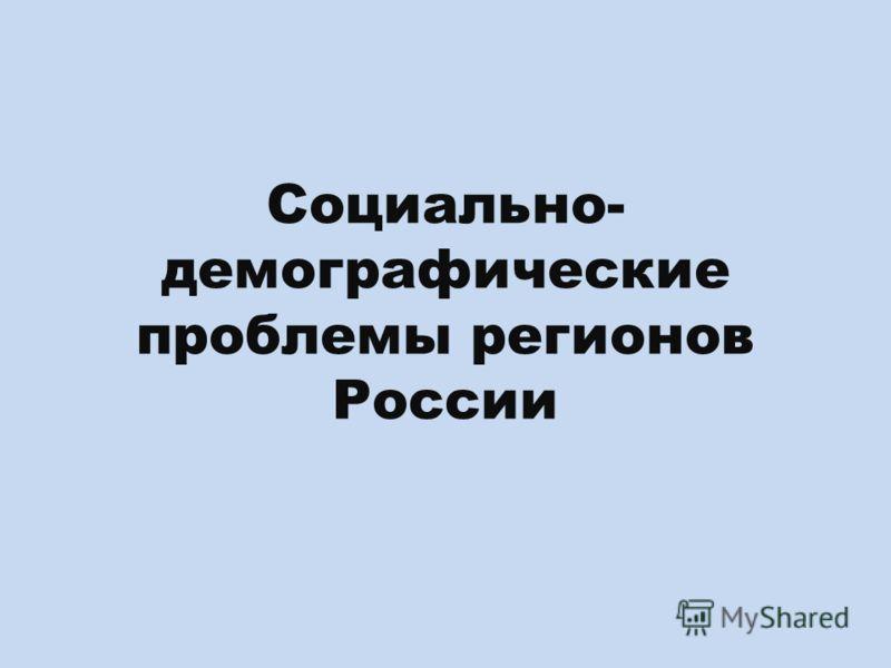 Социально- демографические проблемы регионов России