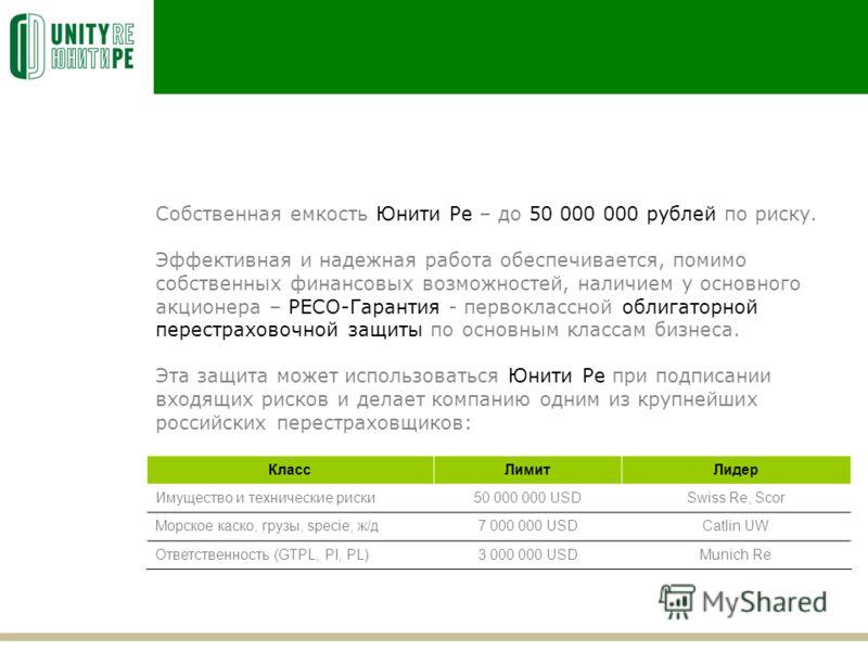 Собственная емкость Юнити Ре – до 50 000 000 рублей по риску. Эффективная и надежная работа обеспечивается, помимо собственных финансовых возможностей, наличием у основного акционера – РЕСО-Гарантия - первоклассной облигаторной перестраховочной защит