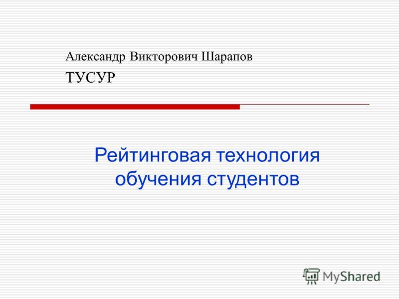 Александр Викторович Шарапов ТУСУР Рейтинговая технология обучения студентов
