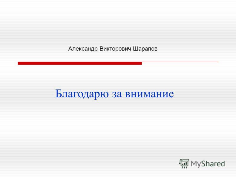 Благодарю за внимание Александр Викторович Шарапов