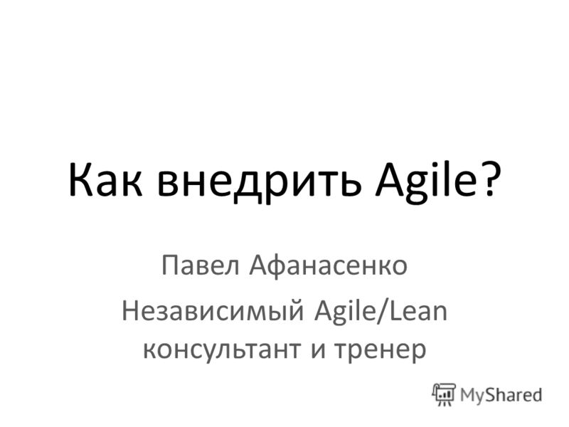 Как внедрить Agile? Павел Афанасенко Независимый Agile/Lean консультант и тренер