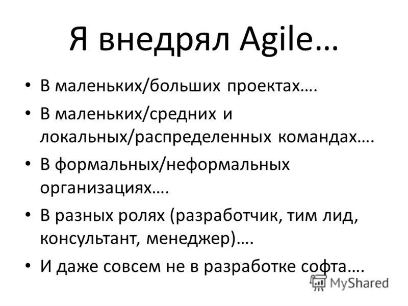 Я внедрял Agile… В маленьких/больших проектах…. В маленьких/средних и локальных/распределенных командах…. В формальных/неформальных организациях…. В разных ролях (разработчик, тим лид, консультант, менеджер)…. И даже совсем не в разработке софта….