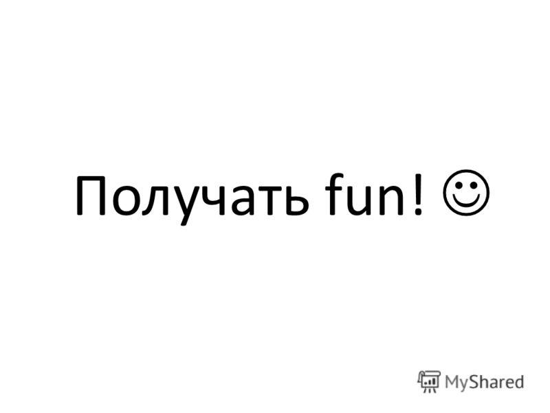 Получать fun!