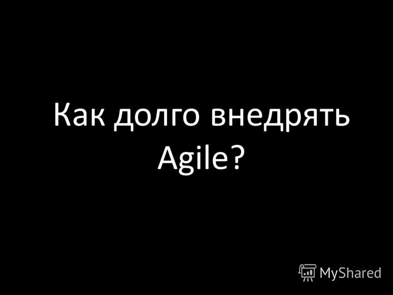 Как долго внедрять Agile?