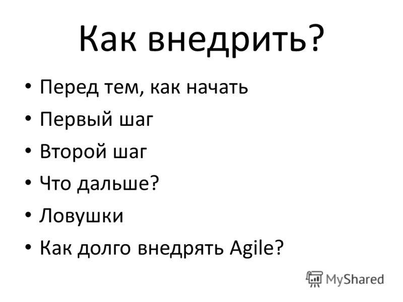 Как внедрить? Перед тем, как начать Первый шаг Второй шаг Что дальше? Ловушки Как долго внедрять Agile?