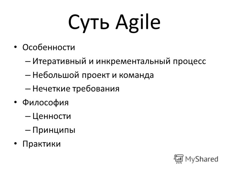 Суть Agile Особенности – Итеративный и инкрементальный процесс – Небольшой проект и команда – Нечеткие требования Философия – Ценности – Принципы Практики