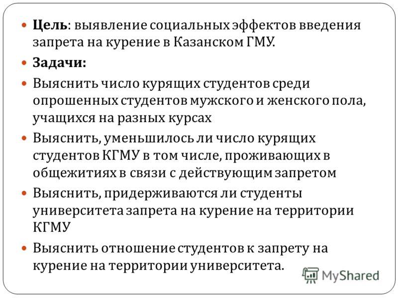 Цель : выявление социальных эффектов введения запрета на курение в Казанском ГМУ. Задачи : Выяснить число курящих студентов среди опрошенных студентов мужского и женского пола, учащихся на разных курсах Выяснить, уменьшилось ли число курящих студенто