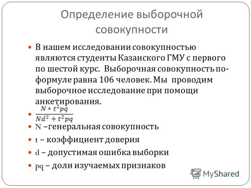 Определение выборочной совокупности В нашем исследовании совокупностью являются студенты Казанского ГМУ с первого по шестой курс. Выборочная совокупность по - формуле равна 106 человек. Мы проводим выборочное исследование при помощи анкетирования. N