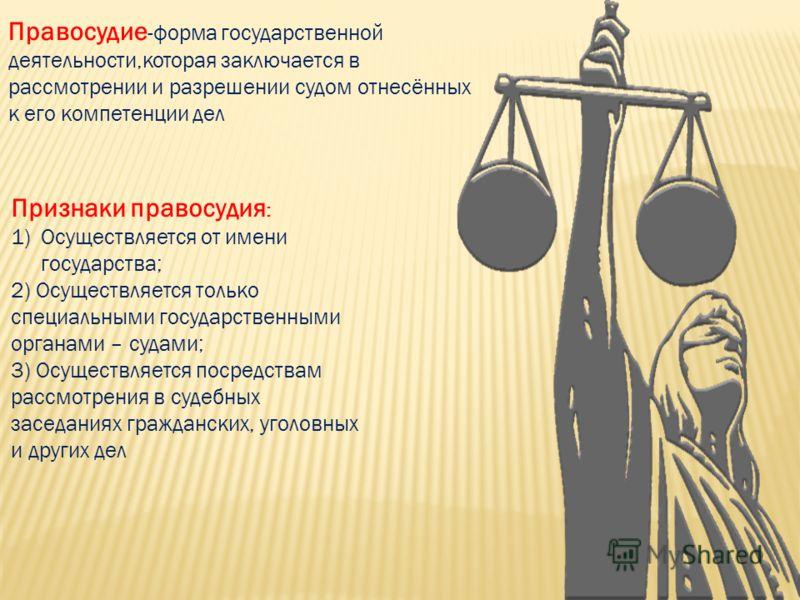 Правосудие -форма государственной деятельности,которая заключается в рассмотрении и разрешении судом отнесённых к его компетенции дел Признаки правосудия : 1)Осуществляется от имени государства; 2) Осуществляется только специальными государственными