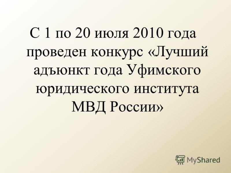С 1 по 20 июля 2010 года проведен конкурс «Лучший адъюнкт года Уфимского юридического института МВД России»