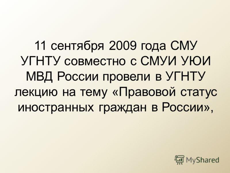 11 сентября 2009 года СМУ УГНТУ совместно с СМУИ УЮИ МВД России провели в УГНТУ лекцию на тему «Правовой статус иностранных граждан в России»,
