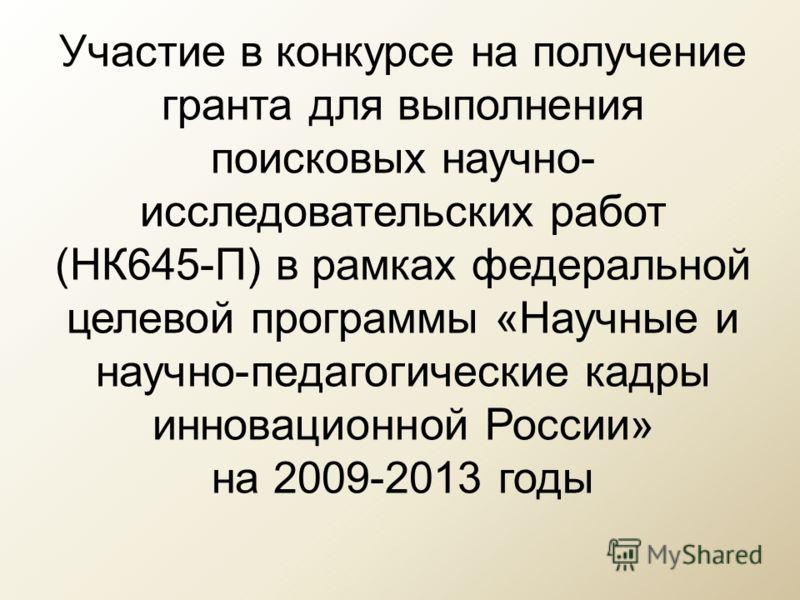 Участие в конкурсе на получение гранта для выполнения поисковых научно- исследовательских работ (НК645-П) в рамках федеральной целевой программы «Научные и научно-педагогические кадры инновационной России» на 2009-2013 годы