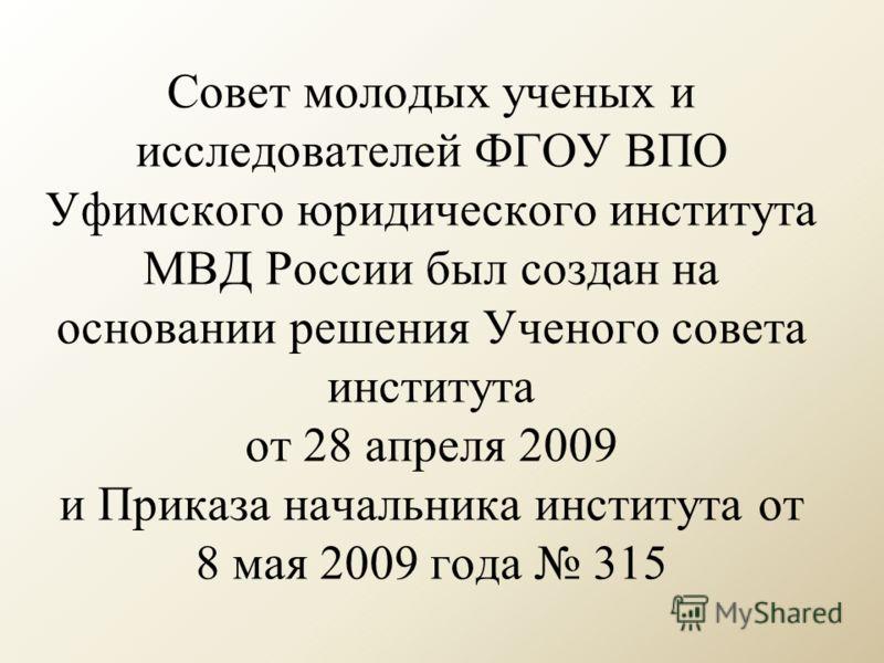 Совет молодых ученых и исследователей ФГОУ ВПО Уфимского юридического института МВД России был создан на основании решения Ученого совета института от 28 апреля 2009 и Приказа начальника института от 8 мая 2009 года 315