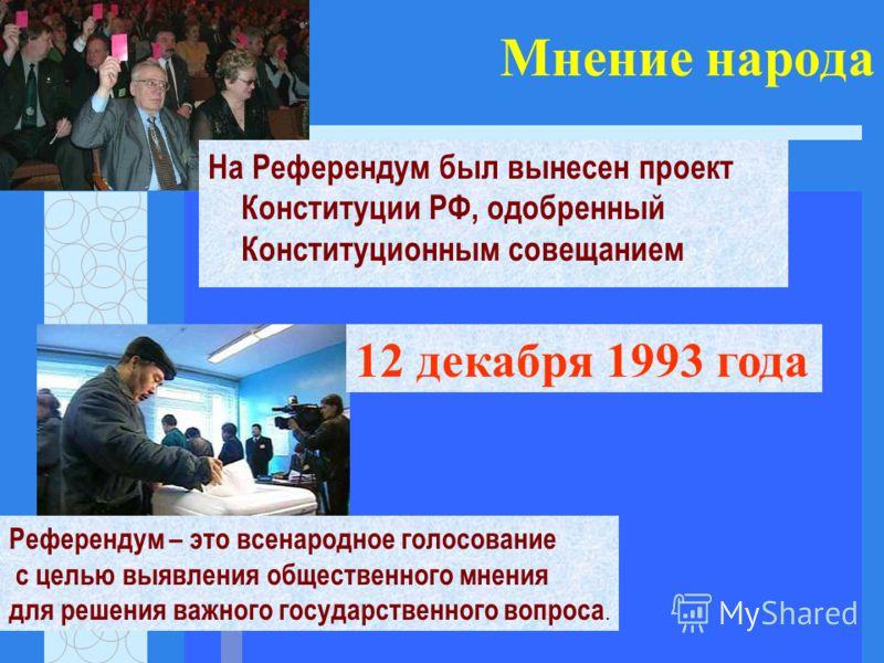 Мнение народа На Референдум был вынесен проект Конституции РФ, одобренный Конституционным совещанием Референдум – это всенародное голосование с целью выявления общественного мнения для решения важного государственного вопроса. 12 декабря 1993 года