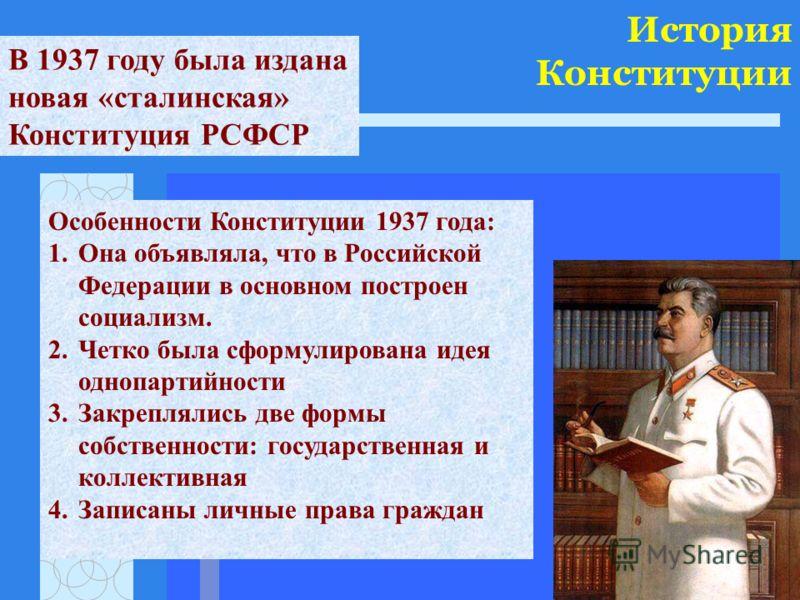 История Конституции В 1937 году была издана новая «сталинская» Конституция РСФСР Особенности Конституции 1937 года: 1.Она объявляла, что в Российской Федерации в основном построен социализм. 2.Четко была сформулирована идея однопартийности 3.Закрепля